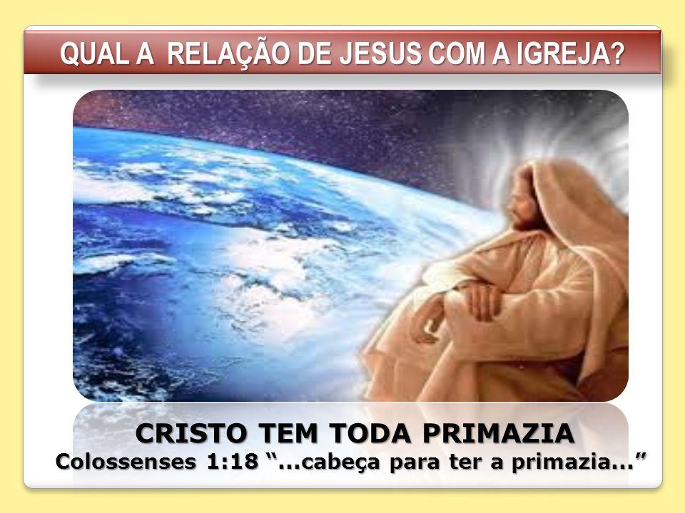 QUAL A RELAÇÃO DE JESUS COM A IGREJA? CRISTO TEM TODA PRIMAZIA CRISTO TEM TODA PRIMAZIA Colossenses 1:18...cabeça para ter a primazia...