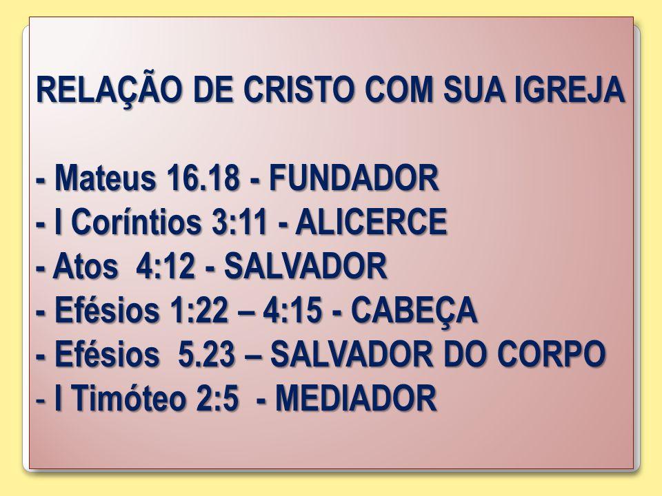 RELAÇÃO DE CRISTO COM SUA IGREJA - Mateus 16.18 - FUNDADOR - I Coríntios 3:11 - ALICERCE - Atos 4:12 - SALVADOR - Efésios 1:22 – 4:15 - CABEÇA - Efési