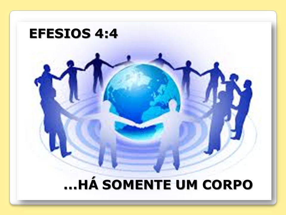 EFESIOS 4:4...HÁ SOMENTE UM CORPO...HÁ SOMENTE UM CORPO