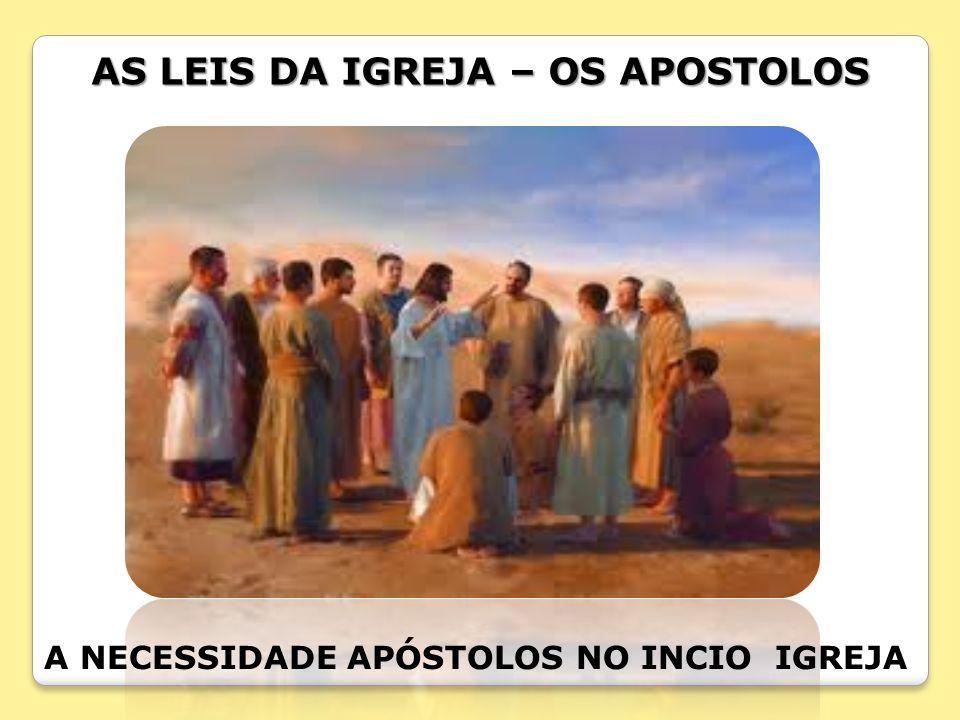 AS LEIS DA IGREJA – OS APOSTOLOS A NECESSIDADE APÓSTOLOS NO INCIO IGREJA