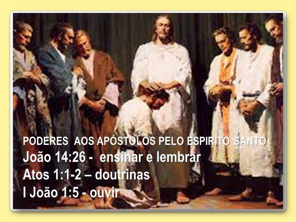 PODERES AOS APÓSTOLOS PELO ESPIRITO SANTO João 14:26 - ensinar e lembrar Atos 1:1-2 – doutrinas I João 1:5 - ouvir