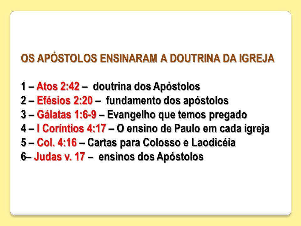OS APÓSTOLOS ENSINARAM A DOUTRINA DA IGREJA 1 – Atos 2:42 – doutrina dos Apóstolos 2 – Efésios 2:20 – fundamento dos apóstolos 3 – Gálatas 1:6-9 – Eva