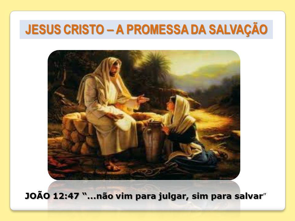 JESUS CRISTO – A PROMESSA DA SALVAÇÃO JOÃO 12:47...não vim para julgar, sim para salvar JOÃO 12:47...não vim para julgar, sim para salvar