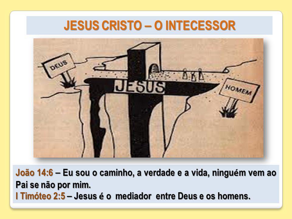 JESUS CRISTO – O INTECESSOR João 14:6 – Eu sou o caminho, a verdade e a vida, ningu é m vem ao Pai se não por mim. I Timóteo 2:5 – Jesus é o mediador