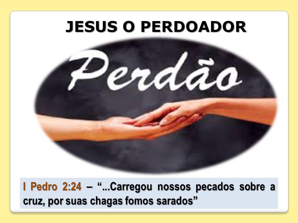 JESUS O PERDOADOR I Pedro 2:24 –...Carregou nossos pecados sobre a cruz, por suas chagas fomos sarados
