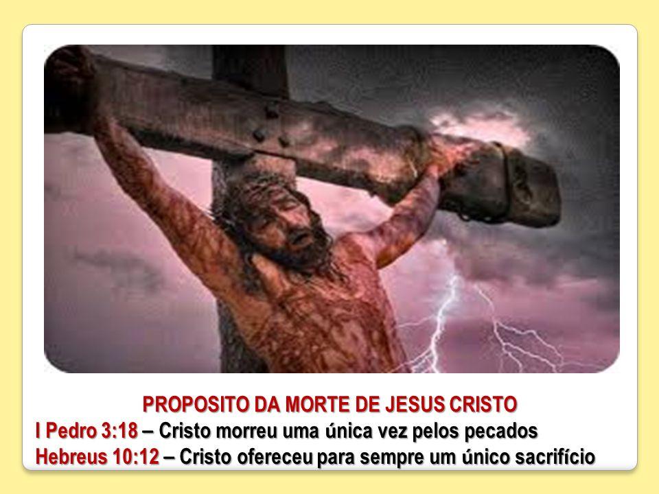 PROPOSITO DA MORTE DE JESUS CRISTO I Pedro 3:18 – Cristo morreu uma ú nica vez pelos pecados Hebreus 10:12 – Cristo ofereceu para sempre um ú nico sac