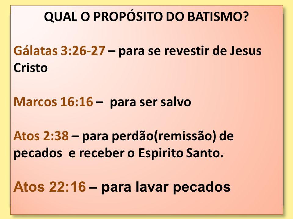 QUAL O PROPÓSITO DO BATISMO? Gálatas 3:26-27 – para se revestir de Jesus Cristo Marcos 16:16 – para ser salvo Atos 2:38 – para perdão(remissão) de pec