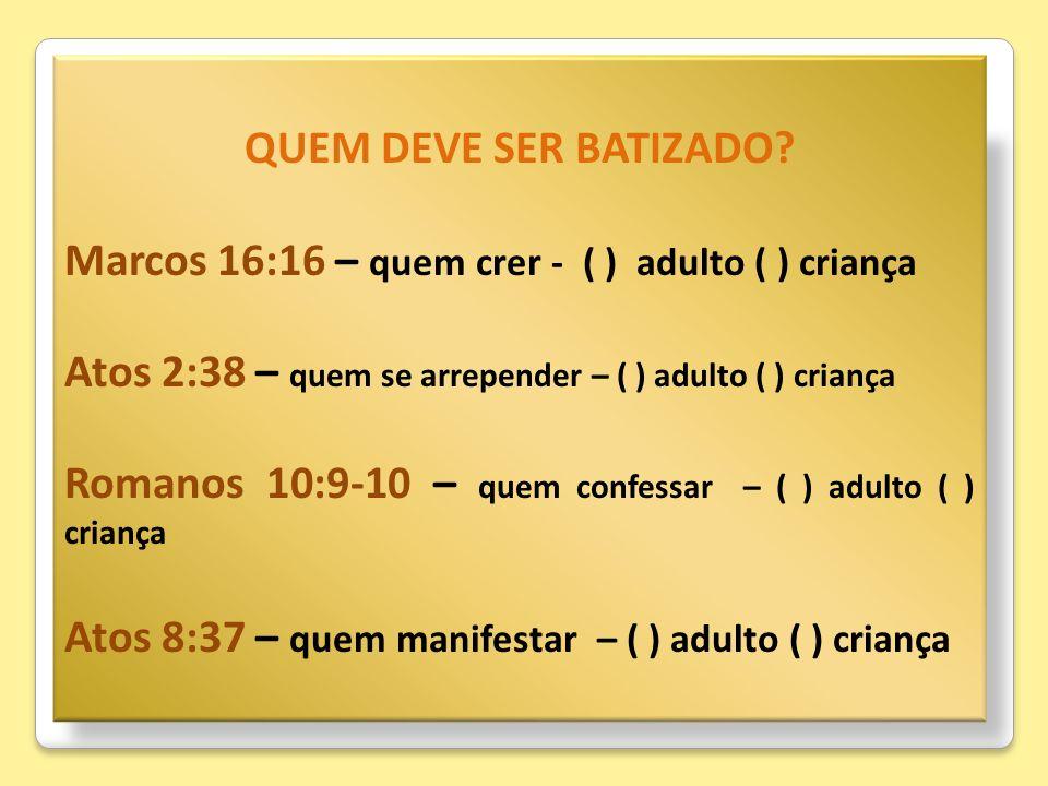 QUEM DEVE SER BATIZADO? Marcos 16:16 – quem crer - ( ) adulto ( ) criança Atos 2:38 – quem se arrepender – ( ) adulto ( ) criança Romanos 10:9-10 – qu