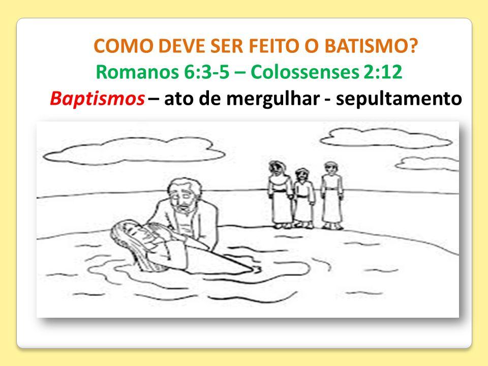 COMO DEVE SER FEITO O BATISMO? Romanos 6:3-5 – Colossenses 2:12 Baptismos – ato de mergulhar - sepultamento