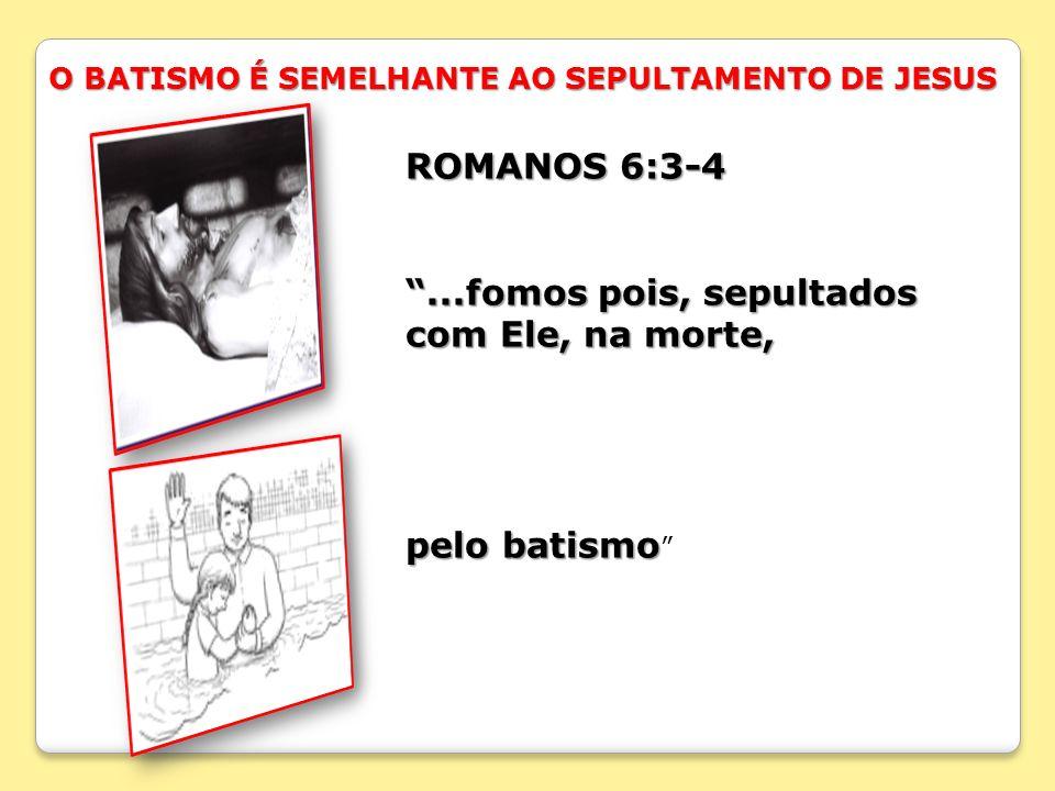 O BATISMO É SEMELHANTE AO SEPULTAMENTO DE JESUS ROMANOS 6:3-4...fomos pois, sepultados com Ele, na morte, pelo batismo pelo batismo