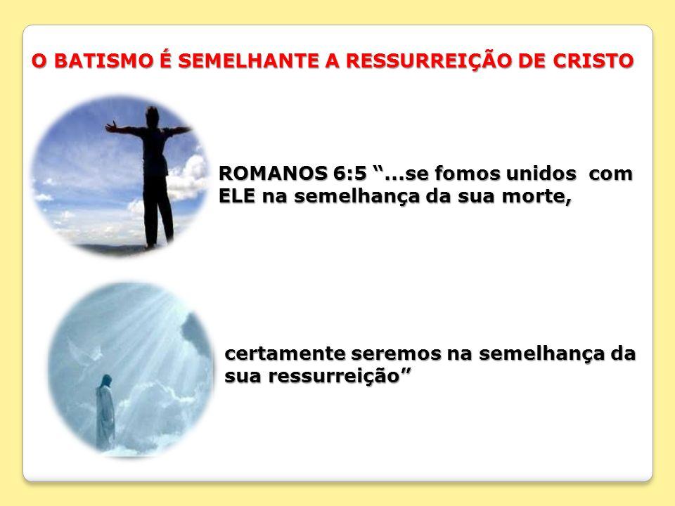O BATISMO É SEMELHANTE A RESSURREIÇÃO DE CRISTO ROMANOS 6:5...se fomos unidos com ROMANOS 6:5...se fomos unidos com ELE na semelhança da sua morte, EL