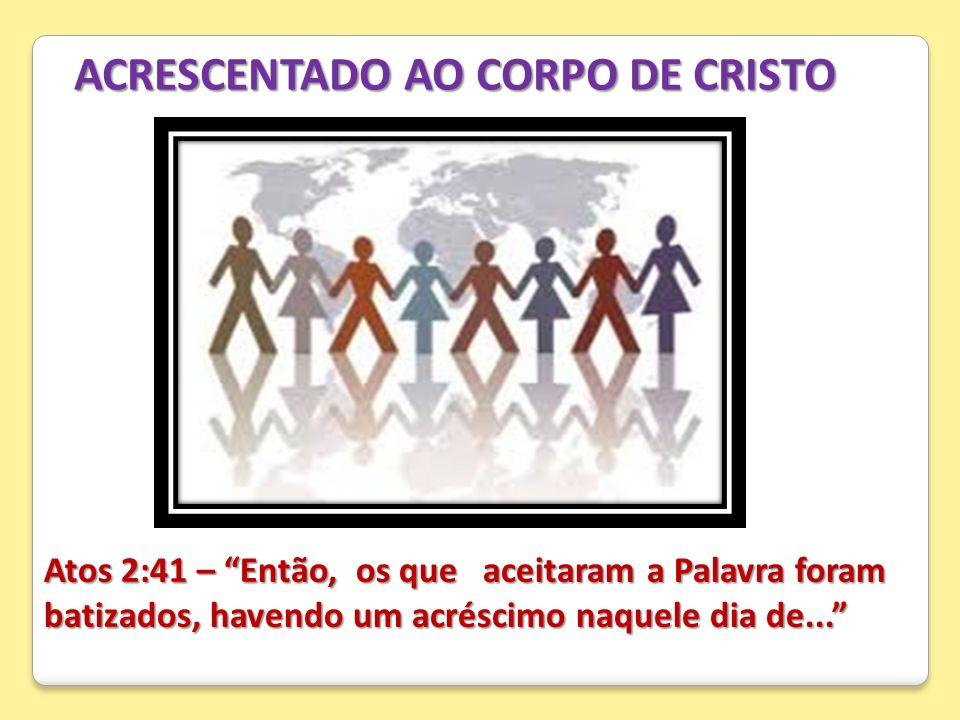 ACRESCENTADO AO CORPO DE CRISTO Atos 2:41 – Então, os que aceitaram a Palavra foram batizados, havendo um acréscimo naquele dia de...