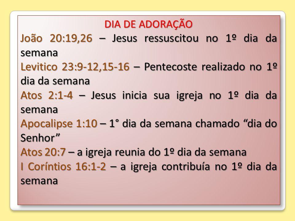 DIA DE ADORAÇÃO João 20:19,26 – Jesus ressuscitou no 1º dia da semana Levitico 23:9-12,15-16 – Pentecoste realizado no 1º dia da semana Atos 2:1-4 – J
