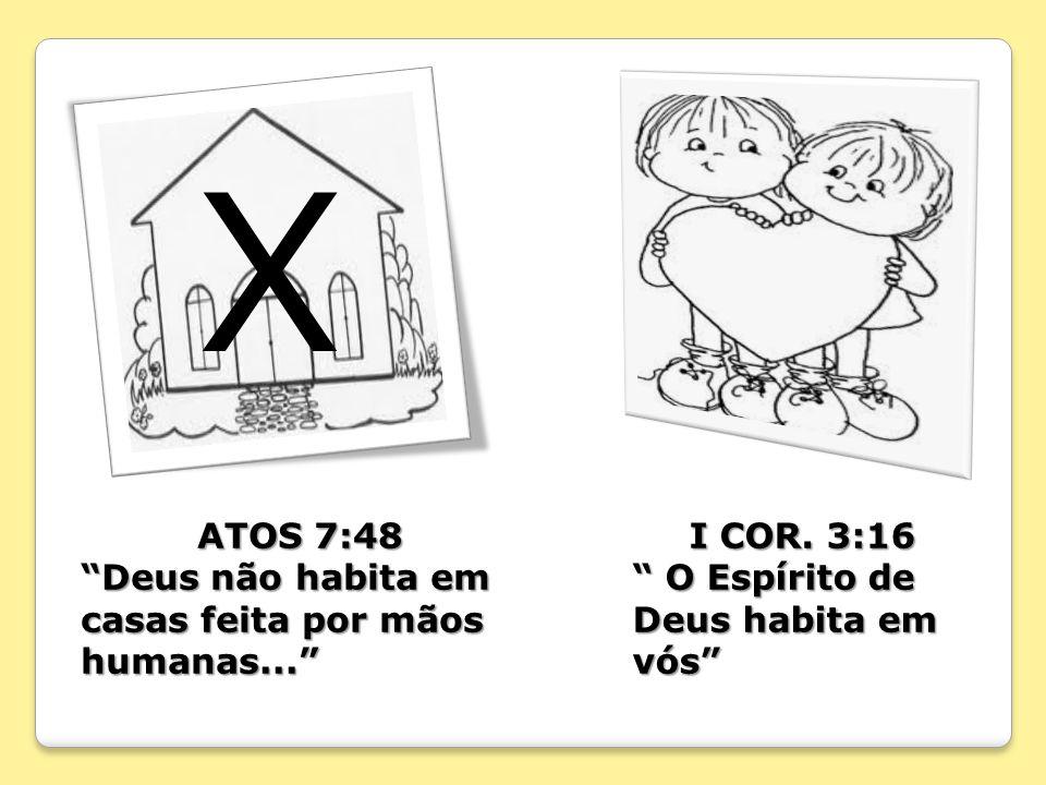 X ATOS 7:48 Deus não habita em casas feita por mãos humanas... I COR. 3:16 O Espírito de Deus habita em vós O Espírito de Deus habita em vós