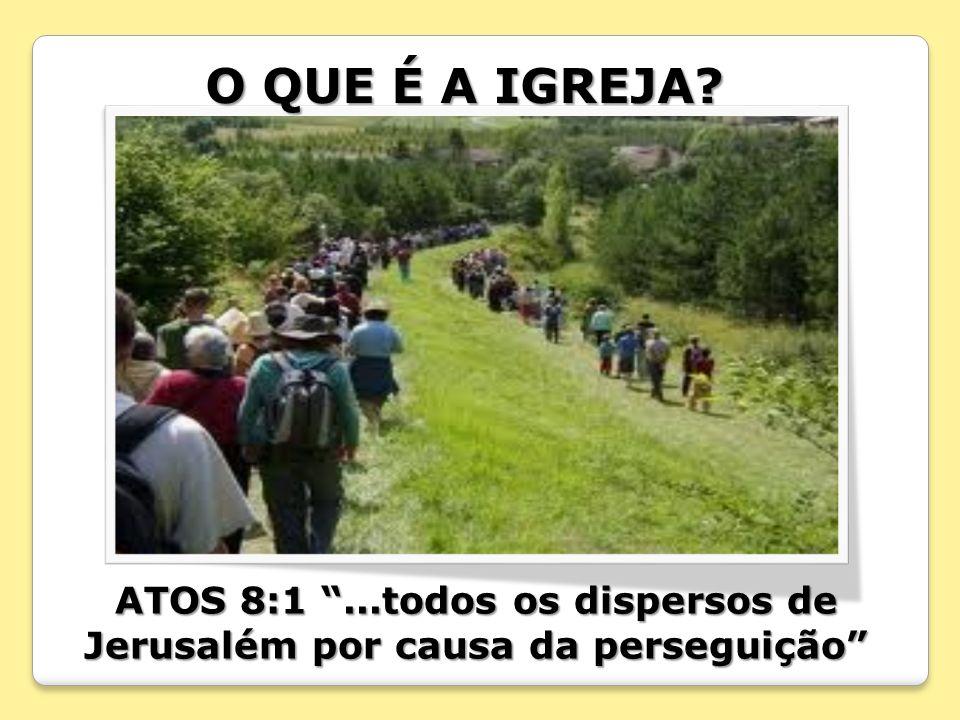 O QUE É A IGREJA? ATOS 8:1...todos os dispersos de Jerusalém por causa da perseguição