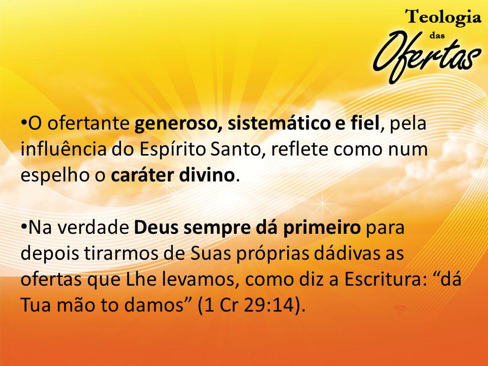 O ofertante generoso, sistemático e fiel, pela influência do Espírito Santo, reflete como num espelho o caráter divino. Na verdade Deus sempre dá prim