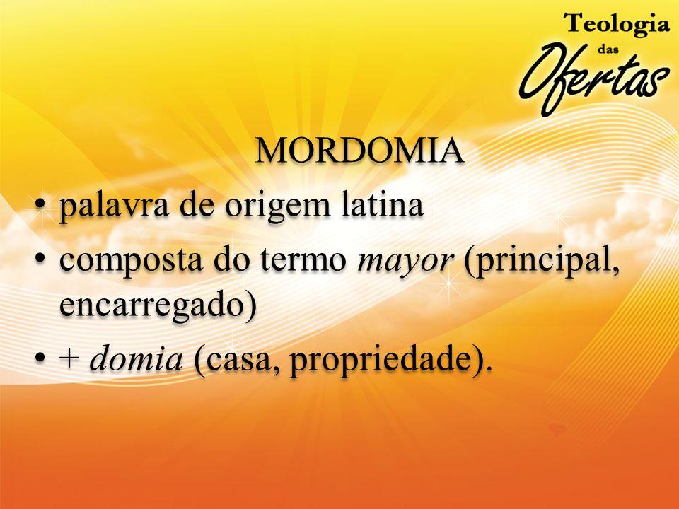 MORDOMIA palavra de origem latina composta do termo mayor (principal, encarregado) + domia (casa, propriedade). MORDOMIA palavra de origem latina comp