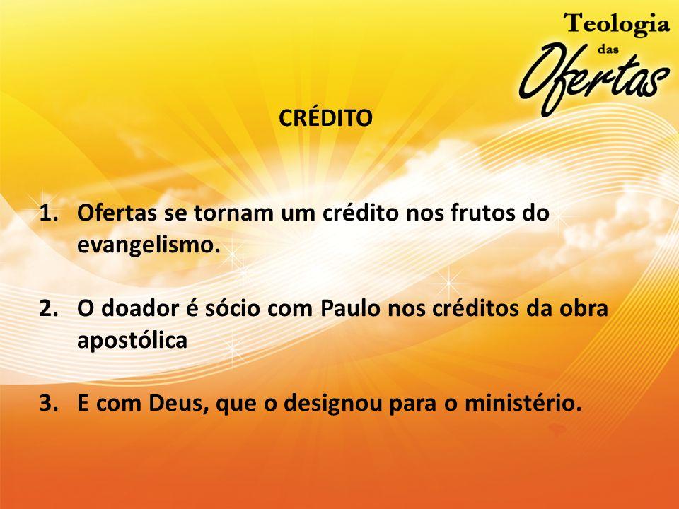 CRÉDITO 1.Ofertas se tornam um crédito nos frutos do evangelismo. 2.O doador é sócio com Paulo nos créditos da obra apostólica 3.E com Deus, que o des