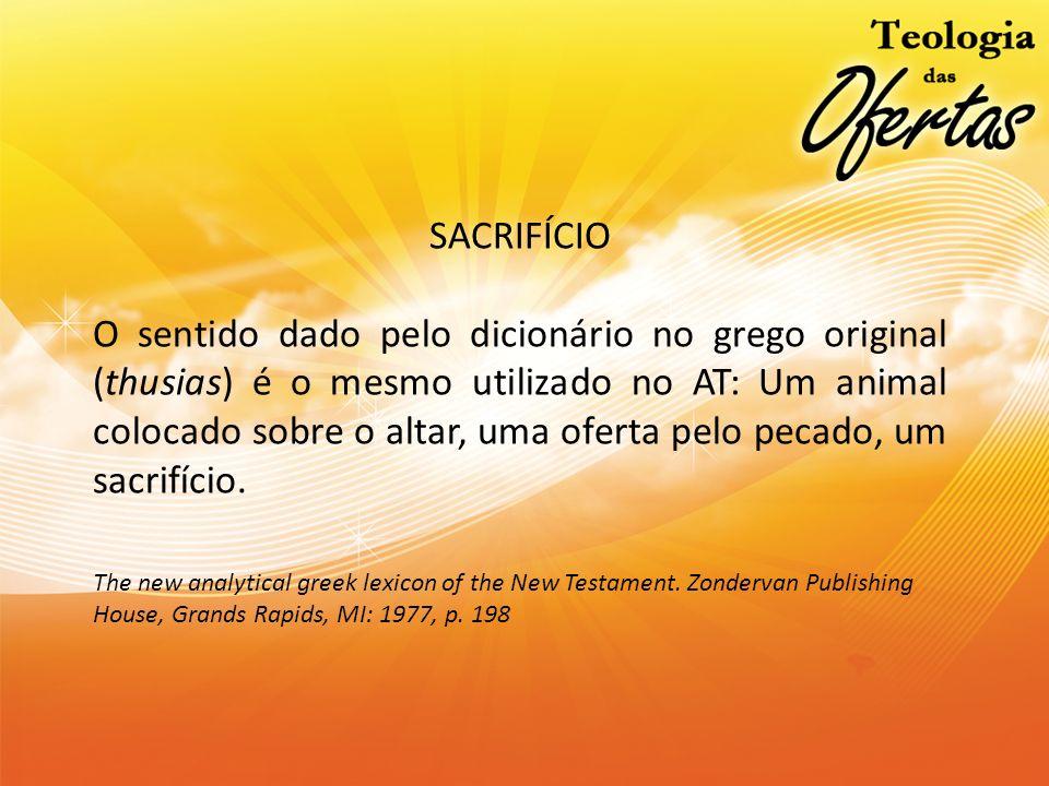 SACRIFÍCIO O sentido dado pelo dicionário no grego original (thusias) é o mesmo utilizado no AT: Um animal colocado sobre o altar, uma oferta pelo pec