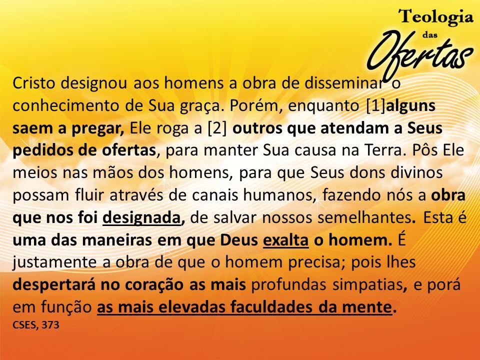Cristo designou aos homens a obra de disseminar o conhecimento de Sua graça. Porém, enquanto [1]alguns saem a pregar, Ele roga a [2] outros que atenda