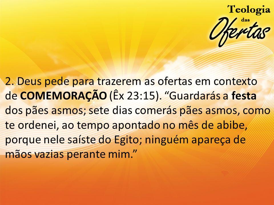 2. Deus pede para trazerem as ofertas em contexto de COMEMORAÇÃO (Êx 23:15). Guardarás a festa dos pães asmos; sete dias comerás pães asmos, como te o