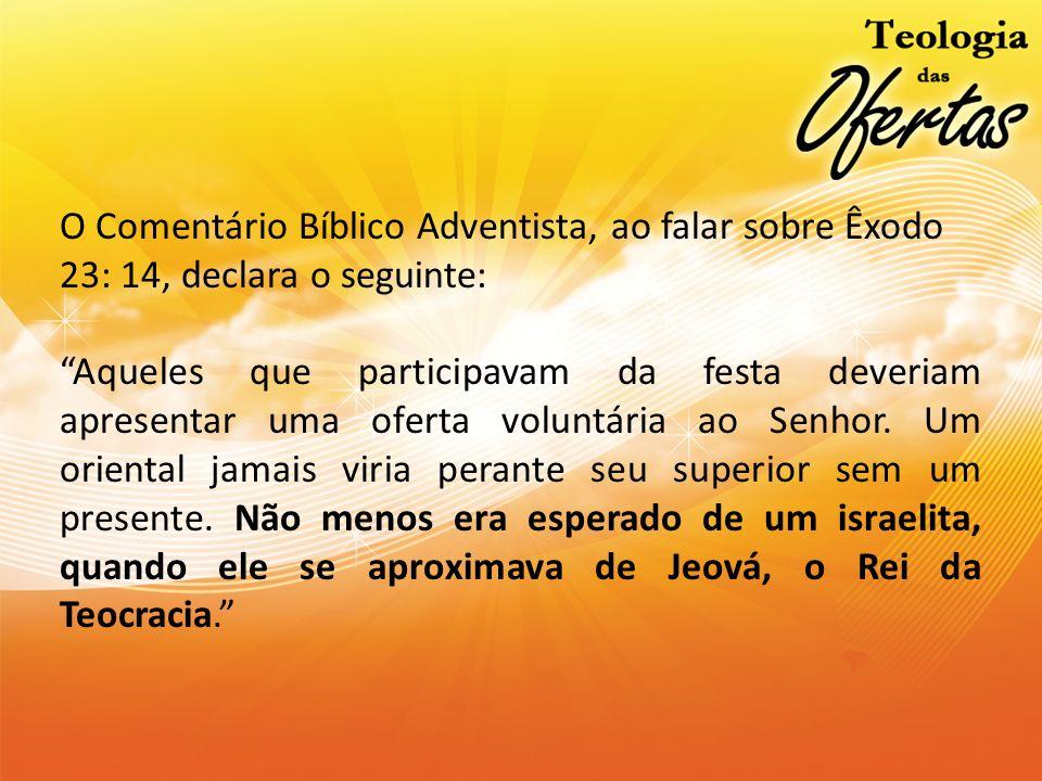 O Comentário Bíblico Adventista, ao falar sobre Êxodo 23: 14, declara o seguinte: Aqueles que participavam da festa deveriam apresentar uma oferta vol