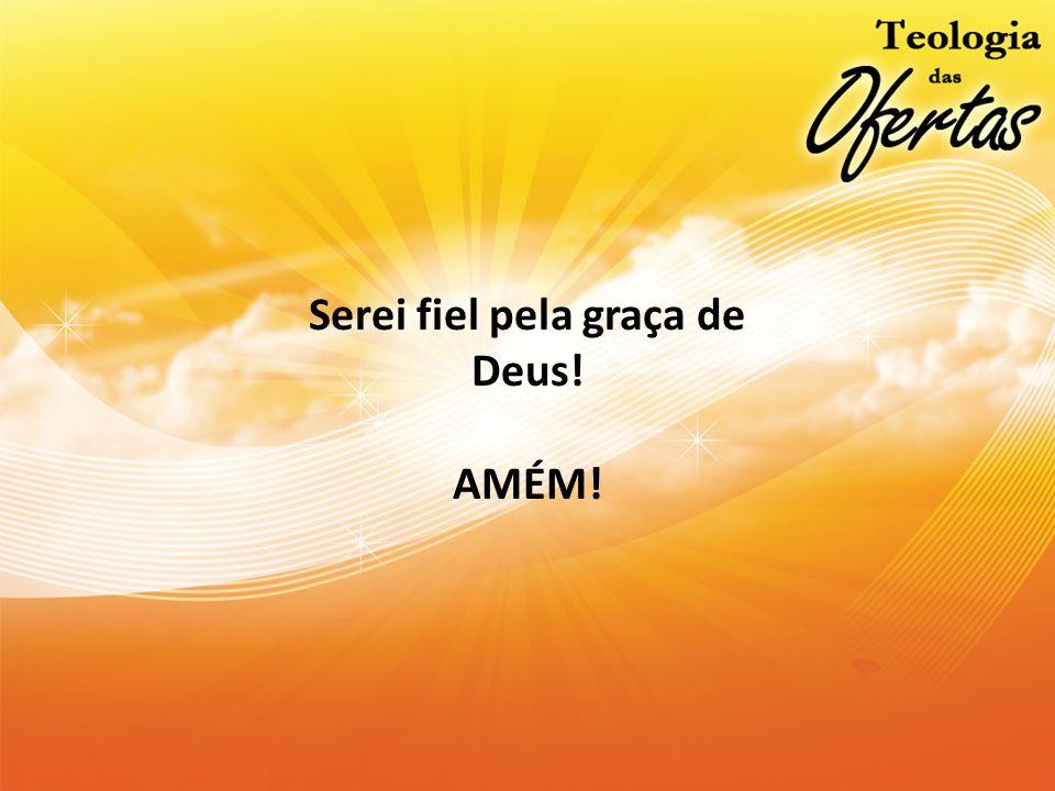 Serei fiel pela graça de Deus! AMÉM!