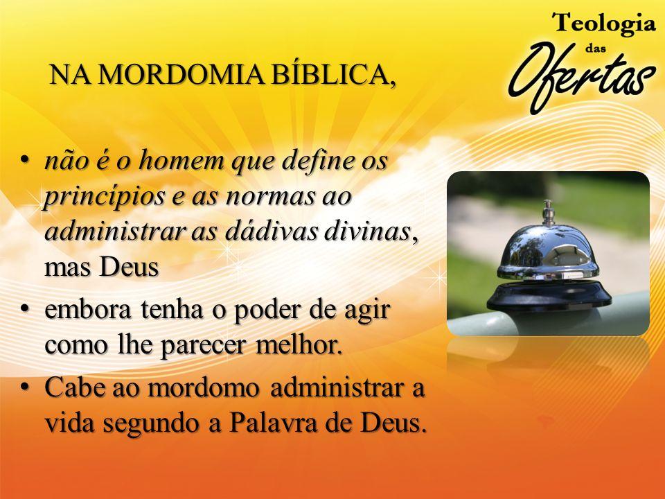 NA MORDOMIA BÍBLICA, NA MORDOMIA BÍBLICA, não é o homem que define os princípios e as normas ao administrar as dádivas divinas, mas Deusnão é o homem