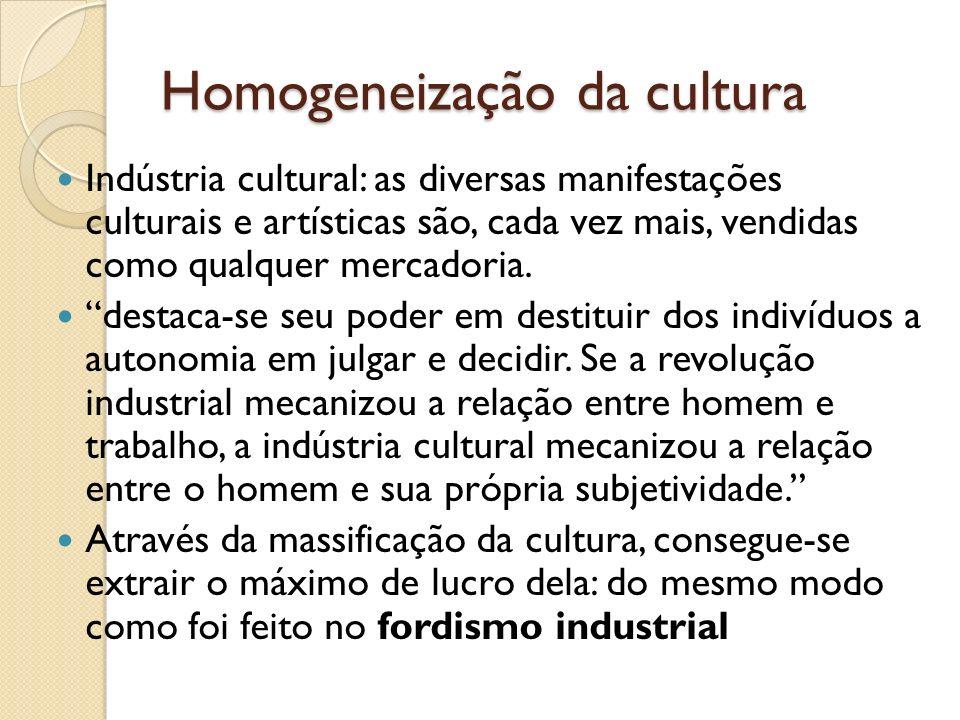 Homogeneização da cultura Indústria cultural: as diversas manifestações culturais e artísticas são, cada vez mais, vendidas como qualquer mercadoria.