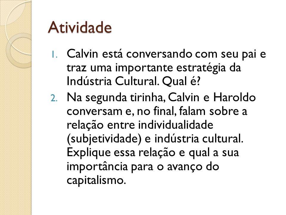 Atividade 1. Calvin está conversando com seu pai e traz uma importante estratégia da Indústria Cultural. Qual é? 2. Na segunda tirinha, Calvin e Harol