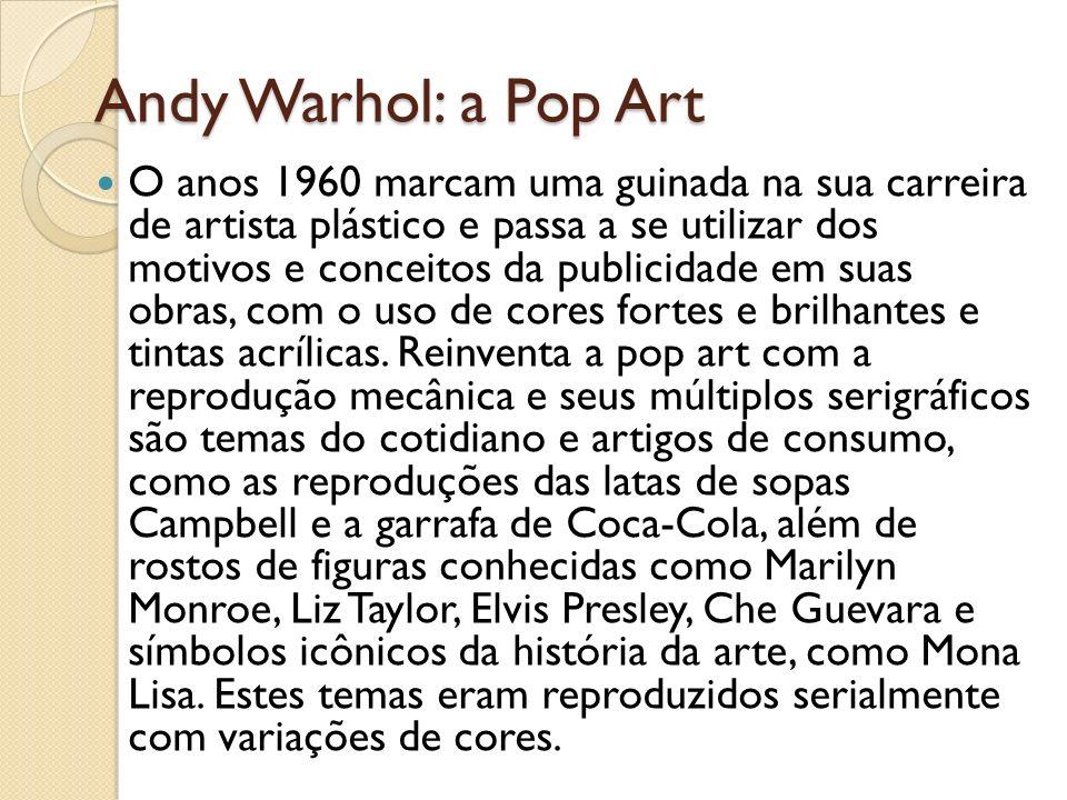 Andy Warhol: a Pop Art O anos 1960 marcam uma guinada na sua carreira de artista plástico e passa a se utilizar dos motivos e conceitos da publicidade