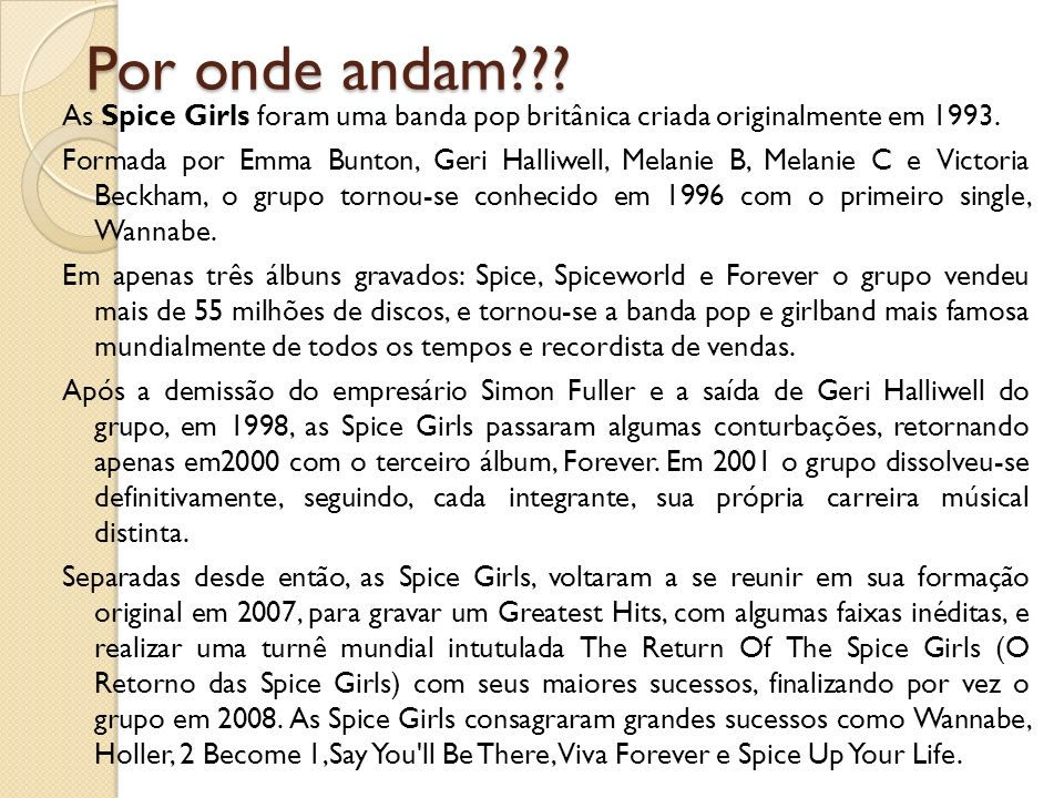 Por onde andam??? As Spice Girls foram uma banda pop britânica criada originalmente em 1993. Formada por Emma Bunton, Geri Halliwell, Melanie B, Melan