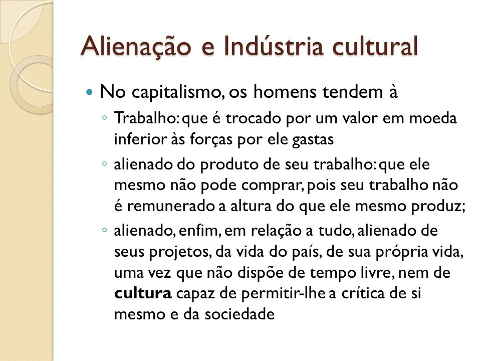 Alienação e Indústria cultural No capitalismo, os homens tendem à Trabalho: que é trocado por um valor em moeda inferior às forças por ele gastas alie
