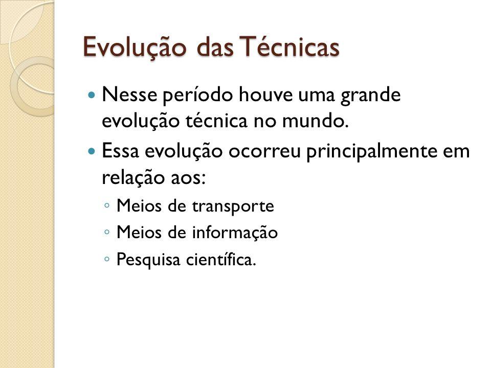 Evolução das Técnicas Nesse período houve uma grande evolução técnica no mundo. Essa evolução ocorreu principalmente em relação aos: Meios de transpor