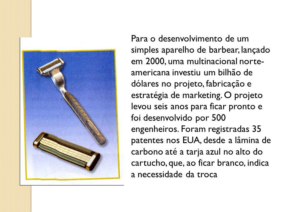 Para o desenvolvimento de um simples aparelho de barbear, lançado em 2000, uma multinacional norte- americana investiu um bilhão de dólares no projeto