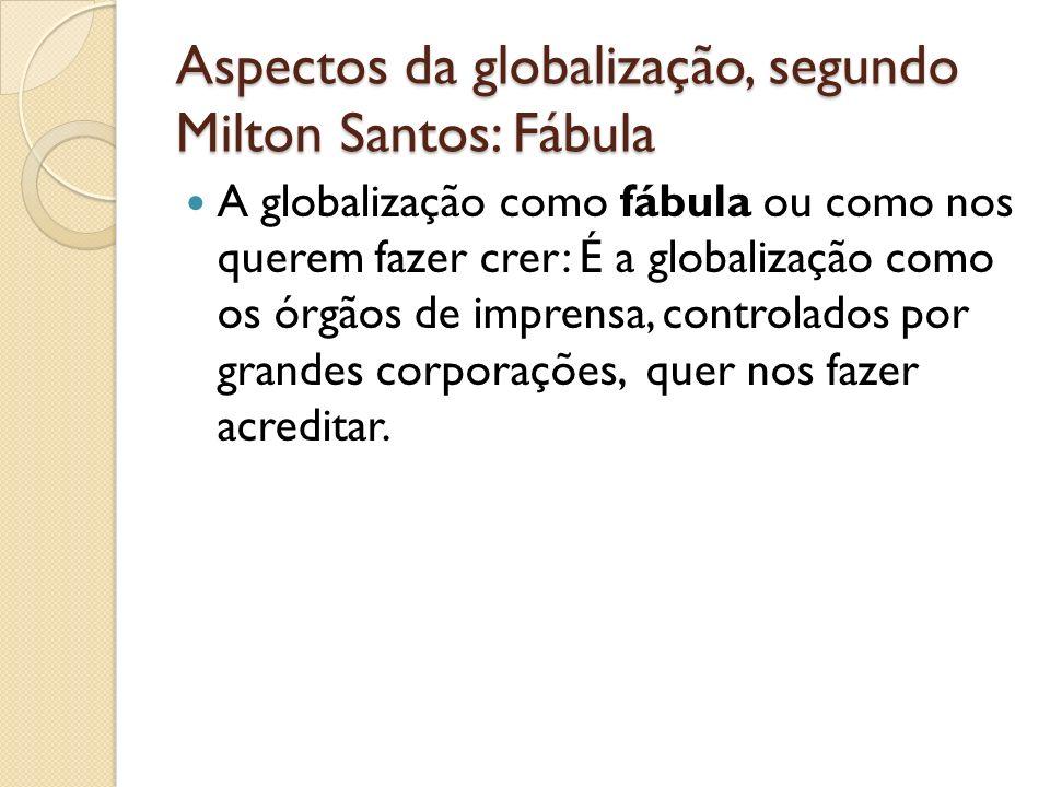 Aspectos da globalização, segundo Milton Santos: Fábula A globalização como fábula ou como nos querem fazer crer: É a globalização como os órgãos de i