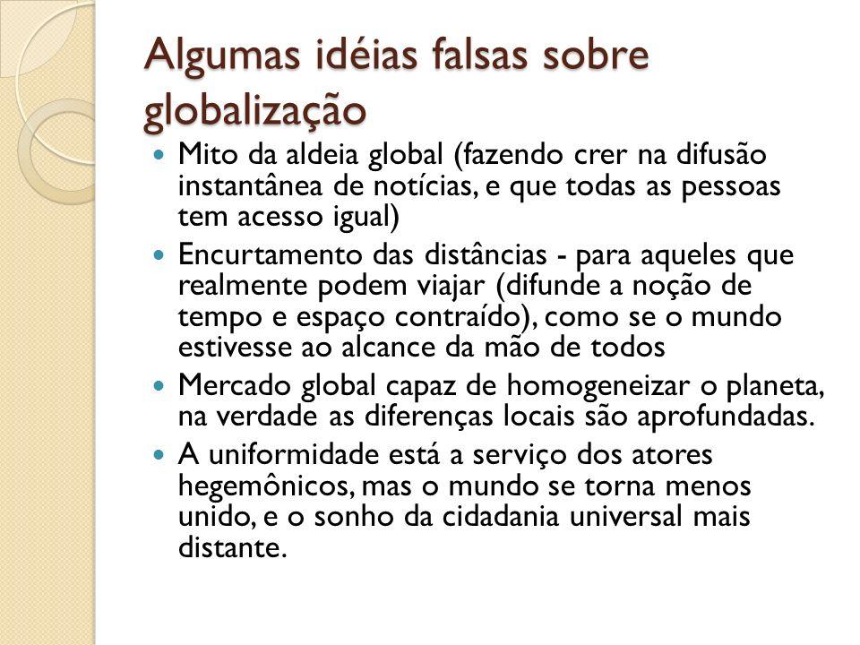 Algumas idéias falsas sobre globalização Mito da aldeia global (fazendo crer na difusão instantânea de notícias, e que todas as pessoas tem acesso igu