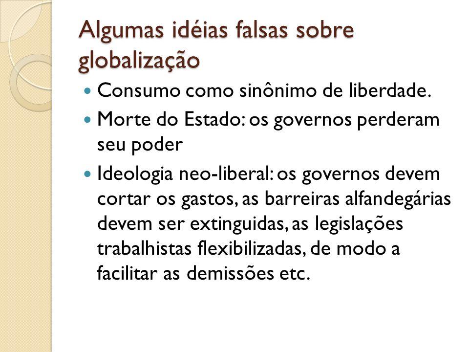 Algumas idéias falsas sobre globalização Consumo como sinônimo de liberdade. Morte do Estado: os governos perderam seu poder Ideologia neo-liberal: os