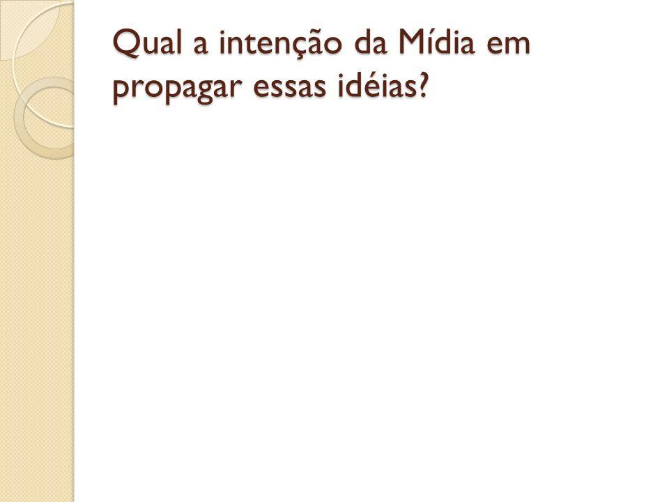 Qual a intenção da Mídia em propagar essas idéias?