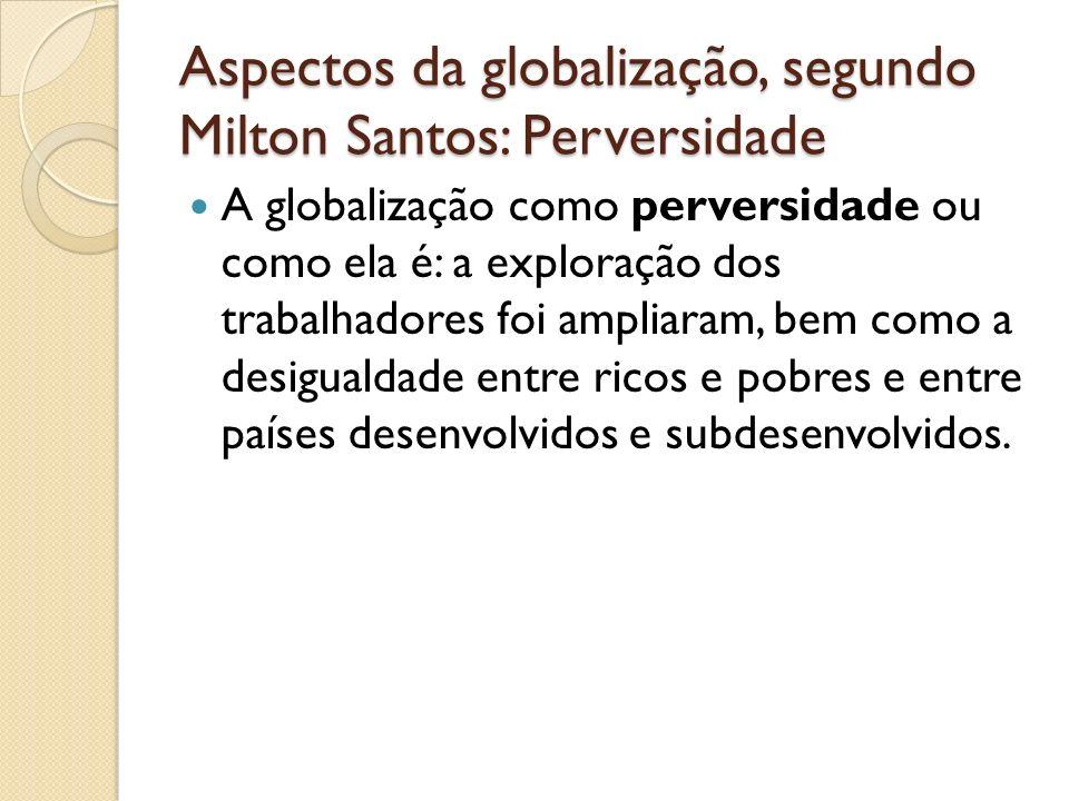 Aspectos da globalização, segundo Milton Santos: Perversidade A globalização como perversidade ou como ela é: a exploração dos trabalhadores foi ampli