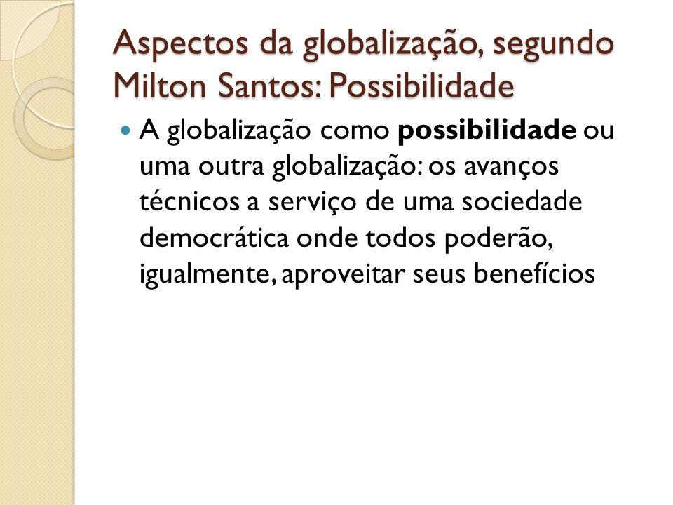 Aspectos da globalização, segundo Milton Santos: Possibilidade A globalização como possibilidade ou uma outra globalização: os avanços técnicos a serv