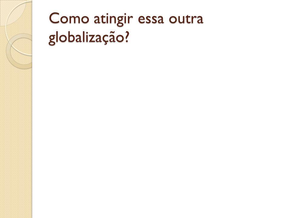 Como atingir essa outra globalização?
