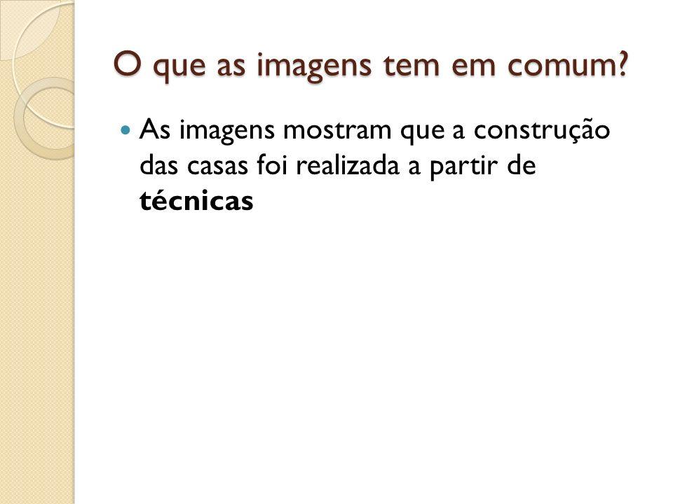 O que as imagens tem em comum? As imagens mostram que a construção das casas foi realizada a partir de técnicas