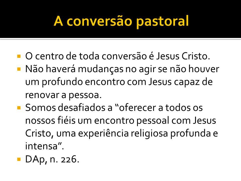 O centro de toda conversão é Jesus Cristo. Não haverá mudanças no agir se não houver um profundo encontro com Jesus capaz de renovar a pessoa. Somos d