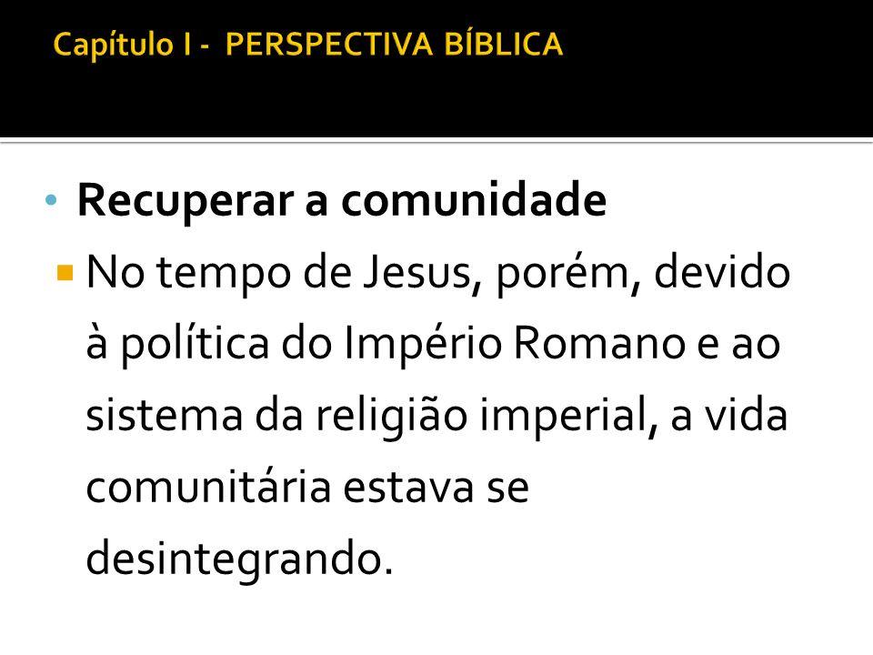 Recuperar a comunidade No tempo de Jesus, porém, devido à política do Império Romano e ao sistema da religião imperial, a vida comunitária estava se d