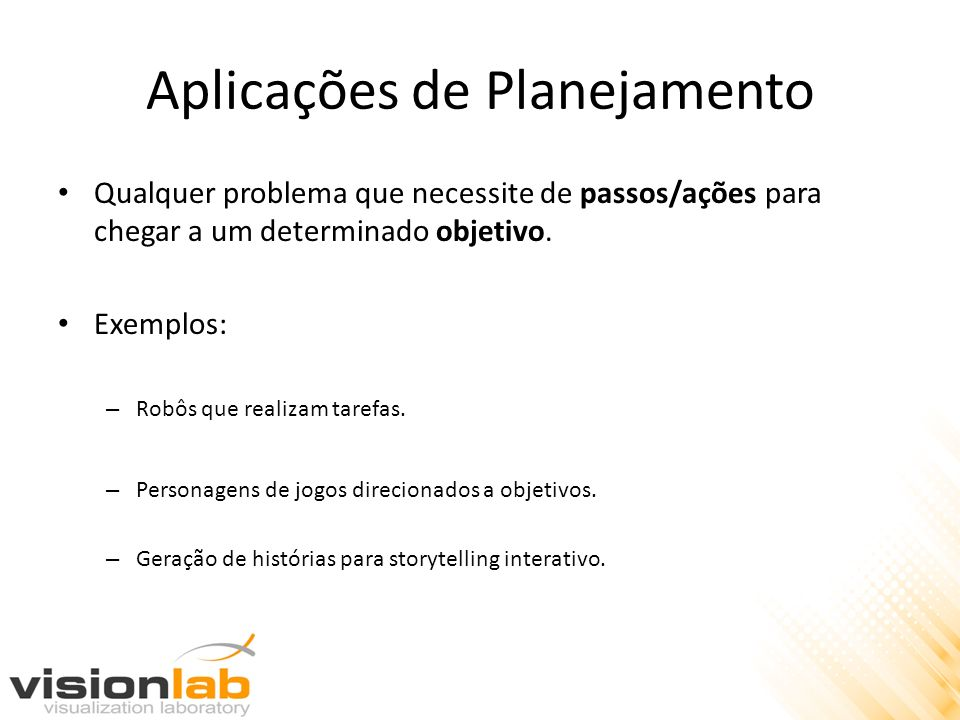 Aplicações de Planejamento Qualquer problema que necessite de passos/ações para chegar a um determinado objetivo. Exemplos: – Robôs que realizam taref