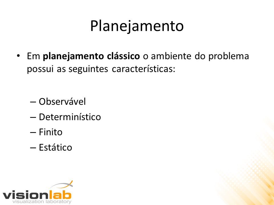 Planejamento Em planejamento clássico o ambiente do problema possui as seguintes características: – Observável – Determinístico – Finito – Estático