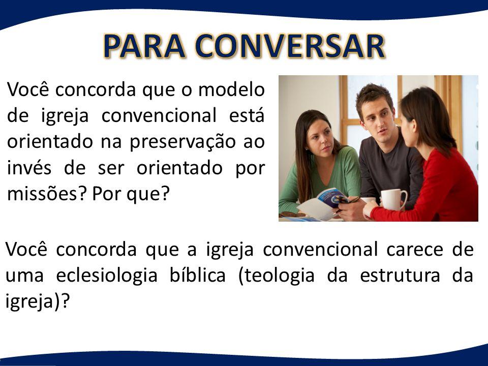 Você concorda que o modelo de igreja convencional está orientado na preservação ao invés de ser orientado por missões? Por que? Você concorda que a ig
