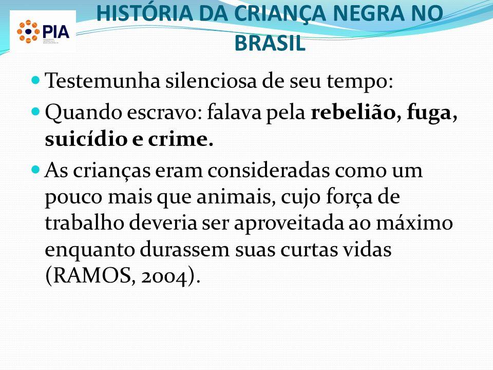 HISTÓRIA DA CRIANÇA NEGRA NO BRASIL Testemunha silenciosa de seu tempo: Quando escravo: falava pela rebelião, fuga, suicídio e crime. As crianças eram