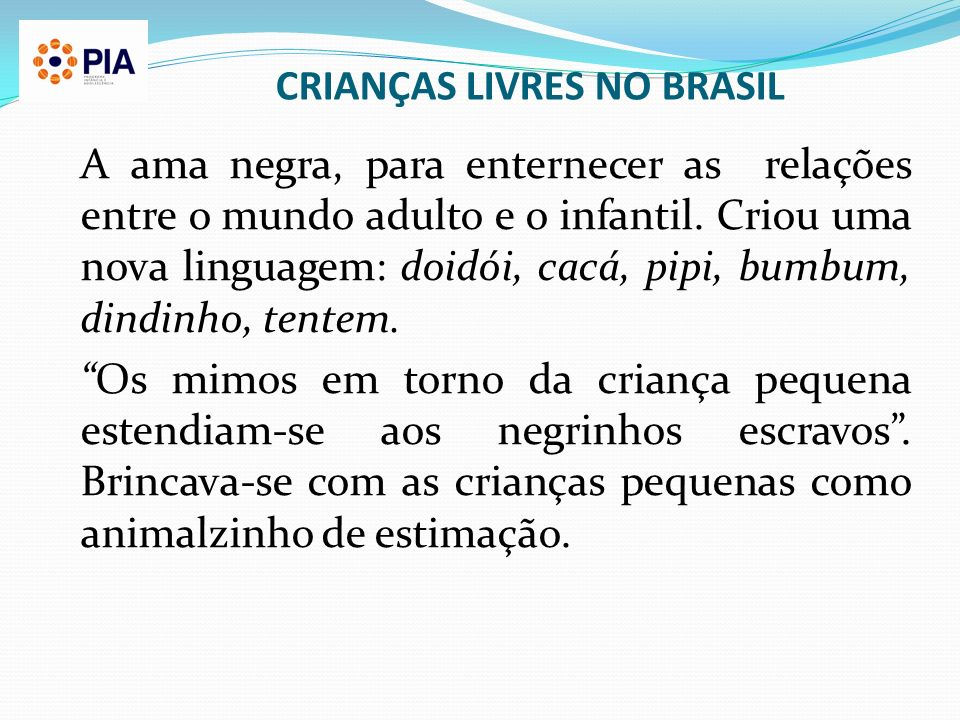 CRIANÇAS LIVRES NO BRASIL A ama negra, para enternecer as relações entre o mundo adulto e o infantil. Criou uma nova linguagem: doidói, cacá, pipi, bu